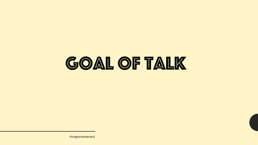 Goal of Talk @copyconstruct