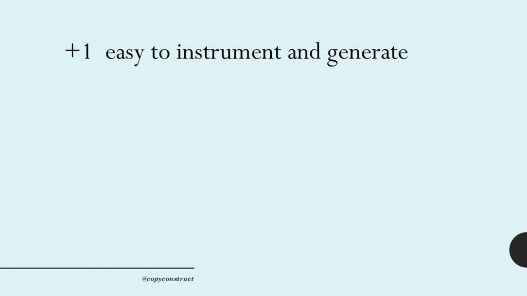 +1 easy to instrument and generate @copyconstru...