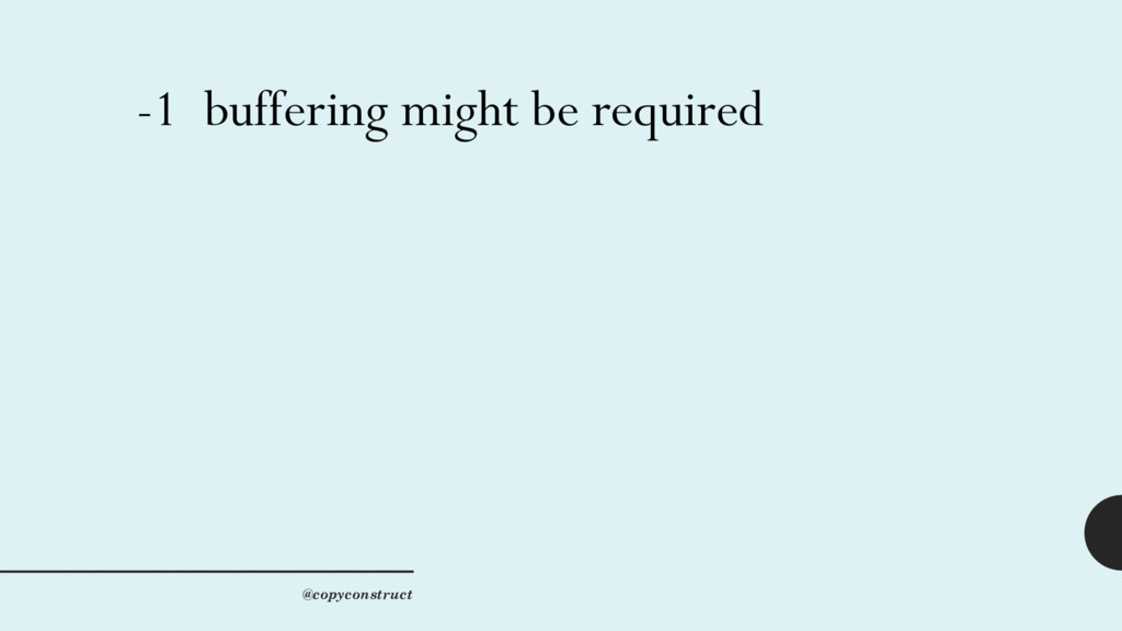 -1 buffering might be required @copyconstruct
