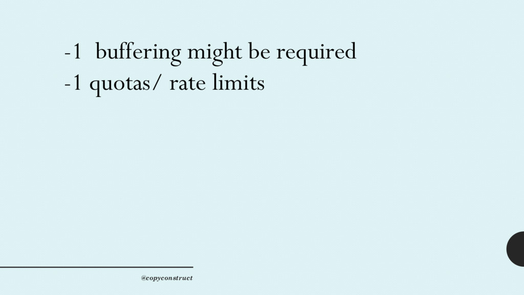 -1 buffering might be required -1 quotas/ rate ...