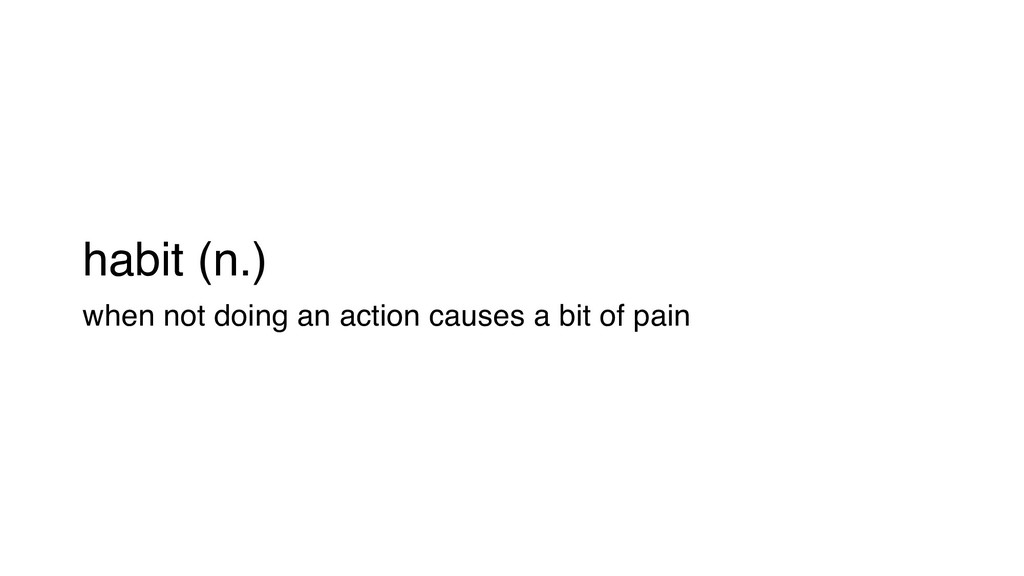 habit (n.) when not doing an action causes a bi...