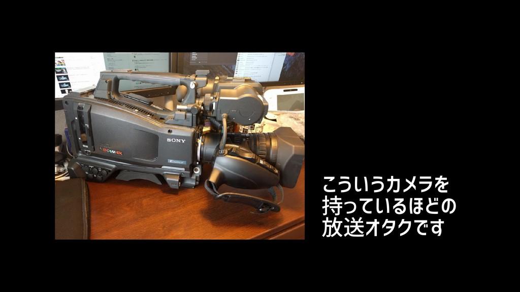 こういうカメラを 持っているほどの 放送オタクです