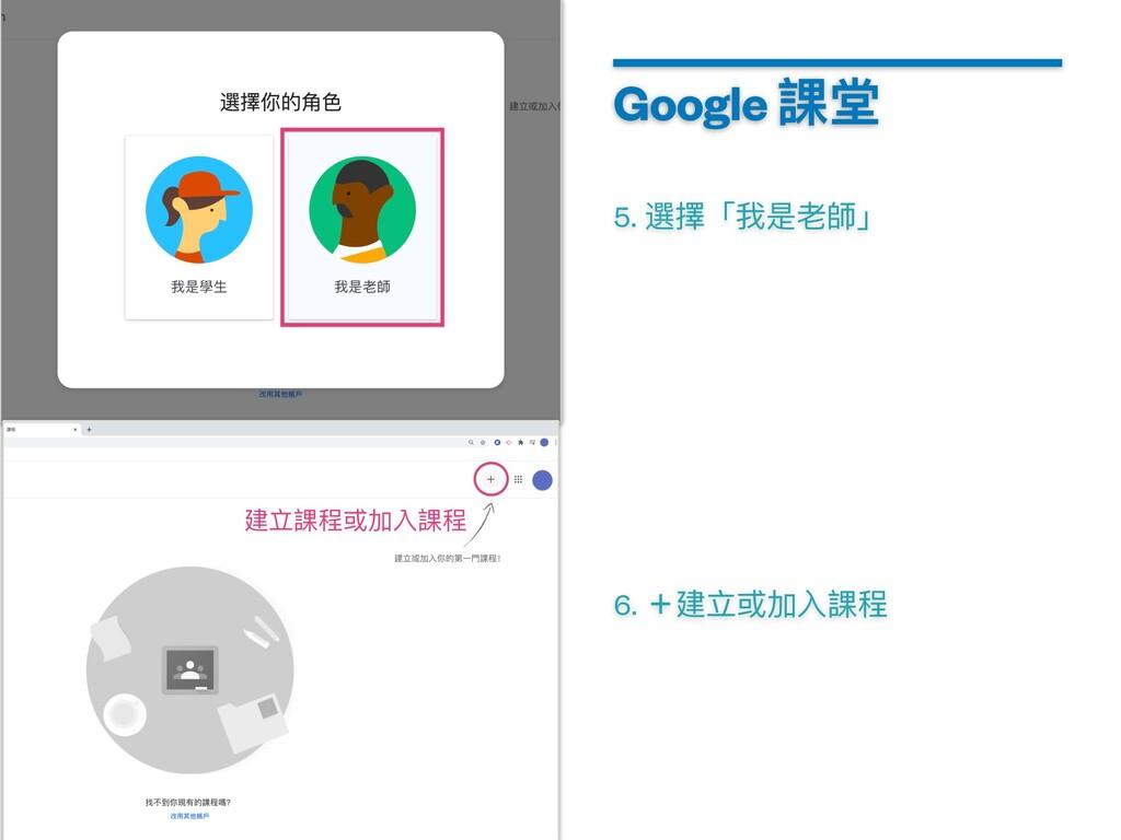 5. 選擇「我是⽼師」 Google 課堂 6. +建⽴或加⼊課程