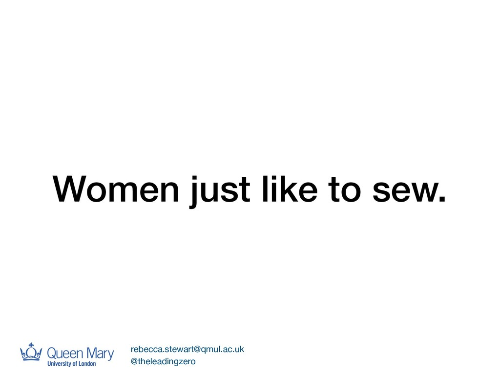 Women just like to sew. rebecca.stewart@qmul.ac...