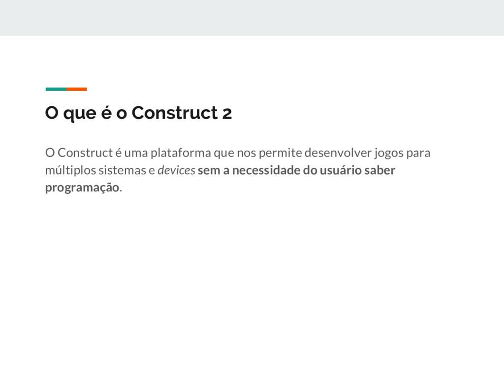 O que é o Construct 2 O Construct é uma platafo...