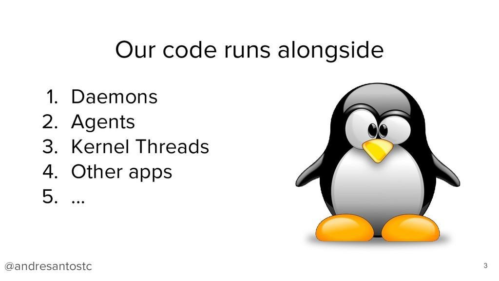 Our code runs alongside 3 1. Daemons 2. Agents ...