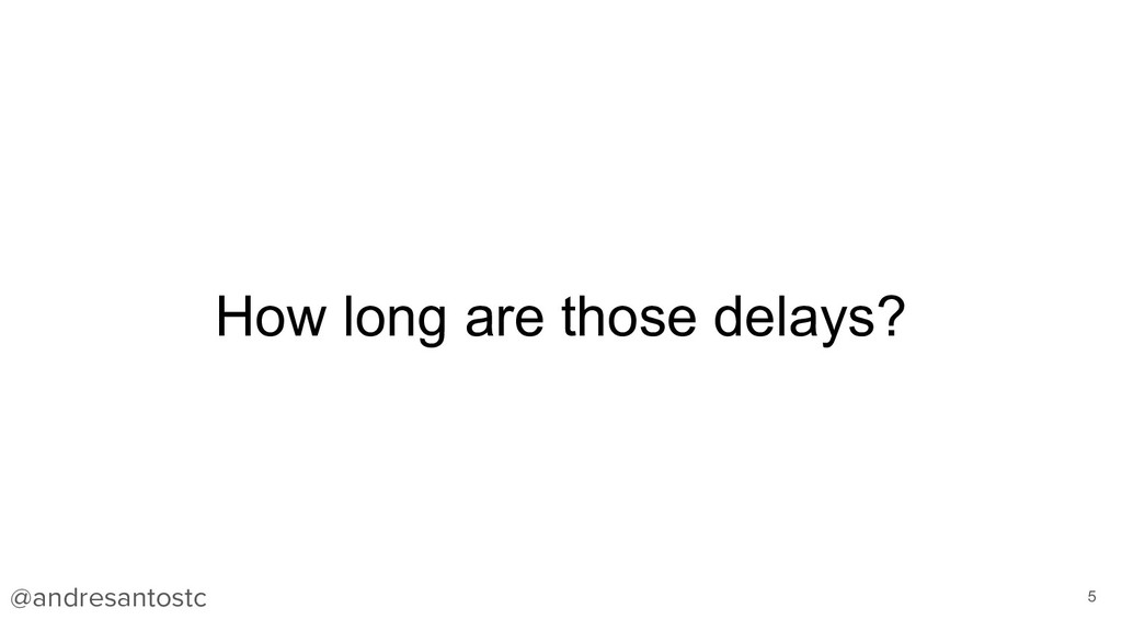 How long are those delays? 5 @andresantostc