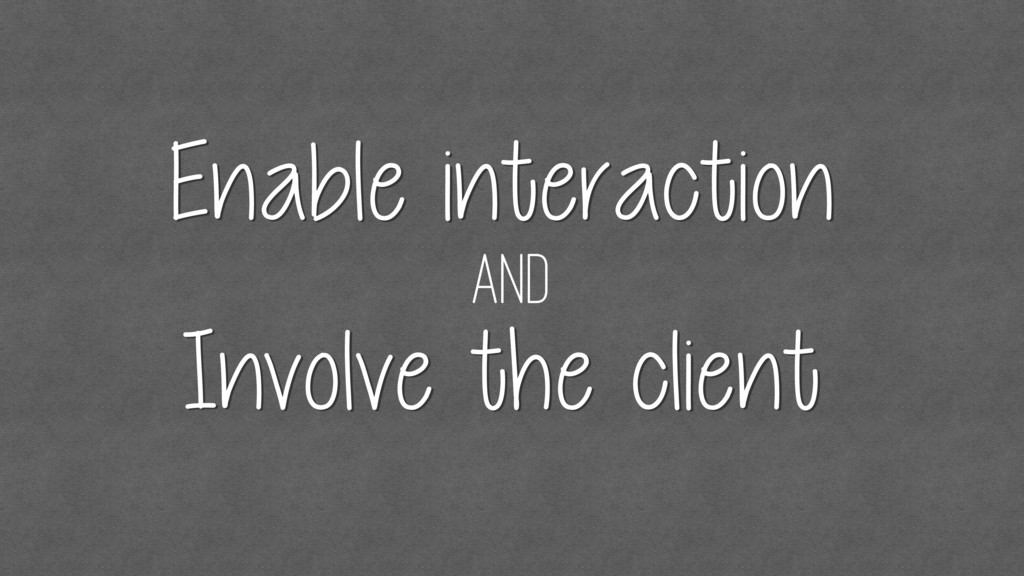 and Enable interaction Involve the client