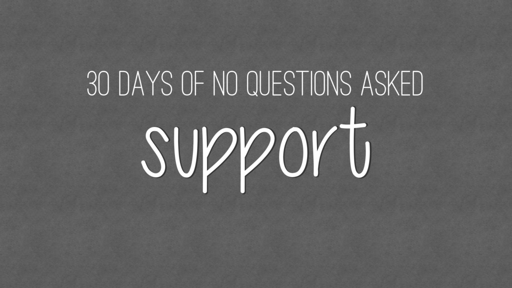 30 days of no questions asked support