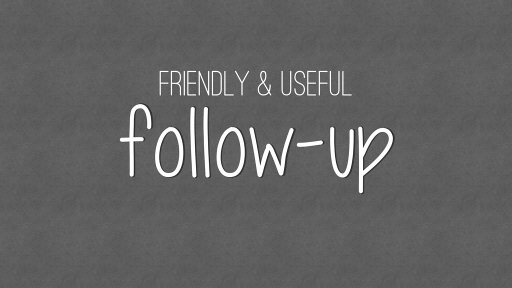 friendly & useful follow-up