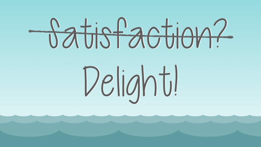 Satisfaction? Delight!