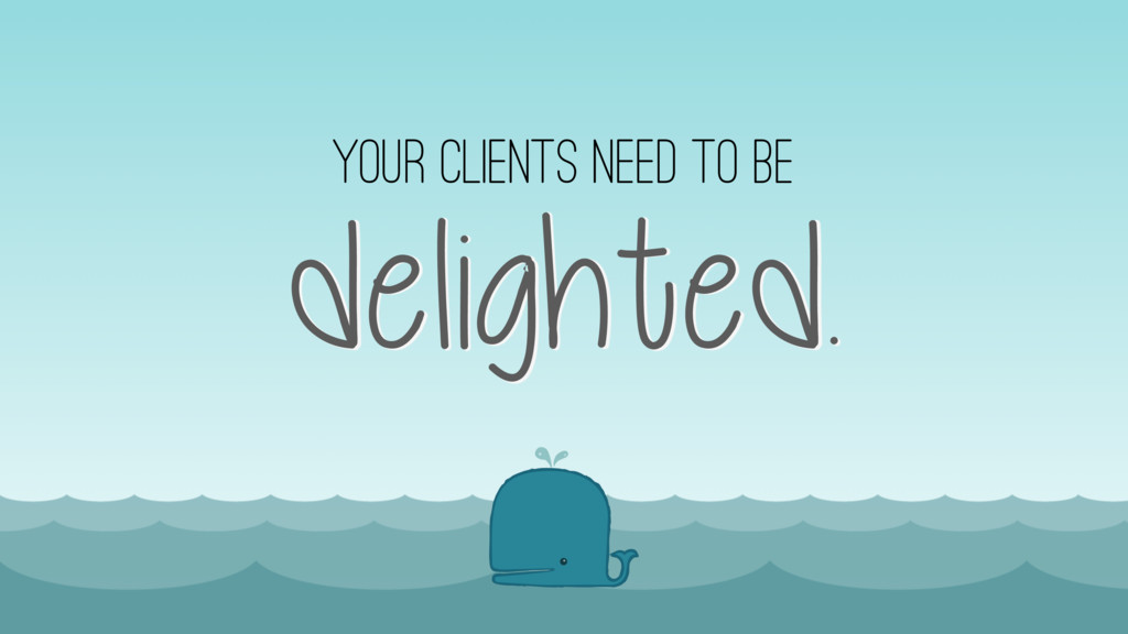 delighted. your clients need to be