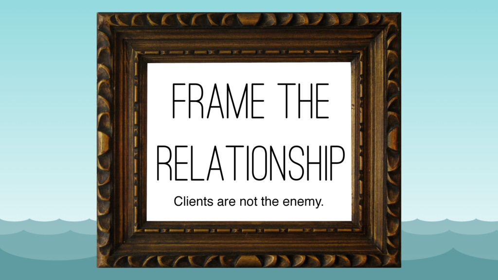 frame the relationship Clients are not the enem...
