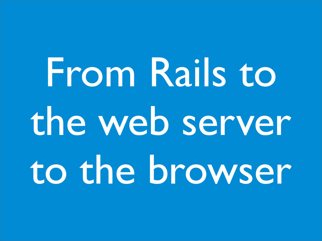 From Rails to the web server to the browser