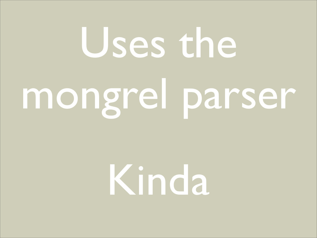 Uses the mongrel parser Kinda