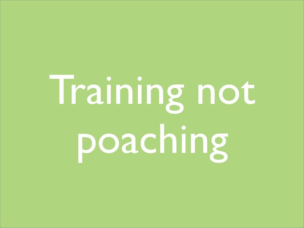 Training not poaching