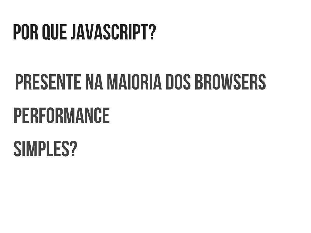 por que javascript? presente na maioria dos bro...