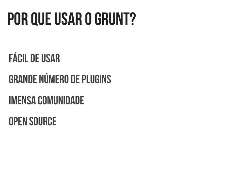 Por que usar o GRUNT? Fácil de usar Grande núme...