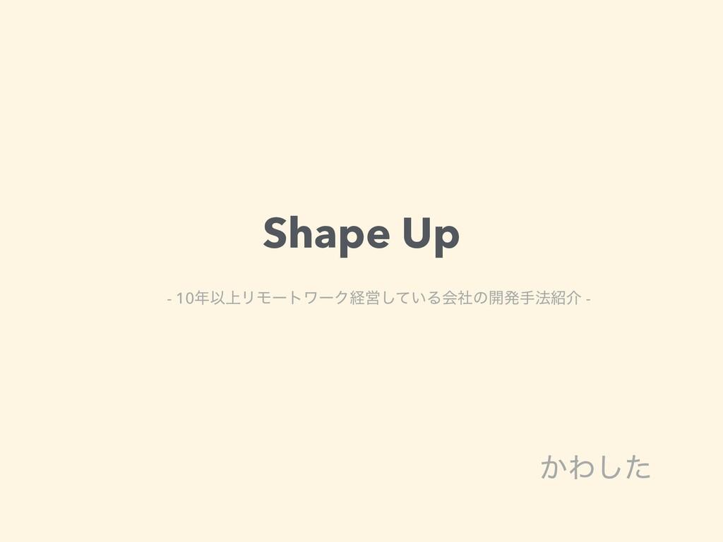 Shape Up ͔Θͨ͠ - 10Ҏ্ϦϞʔτϫʔΫܦӦ͍ͯ͠Δձࣾͷ։ൃख๏հ -