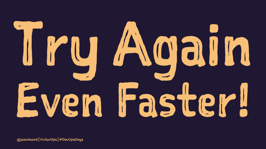 Try Again Even Faster! @jasonhand | VictorOps |...