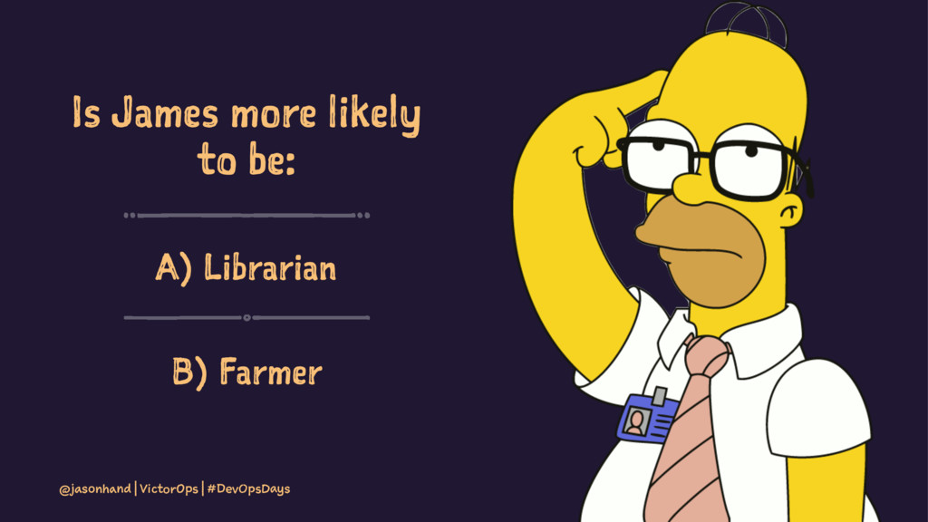 Is James more likely to be: A) Librarian B) Far...