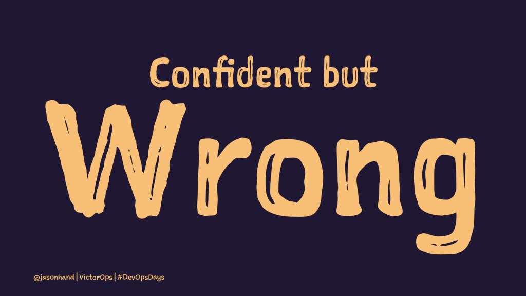 Confident but Wrong @jasonhand | VictorOps | #D...