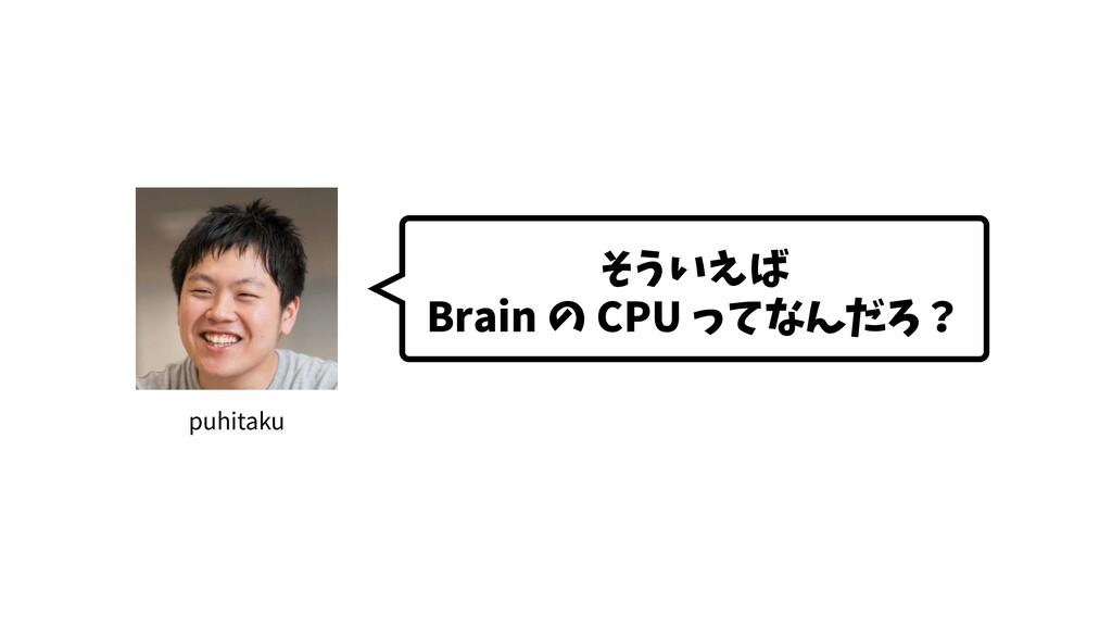 そういえば Brain の CPU ってなんだろ? puhitaku