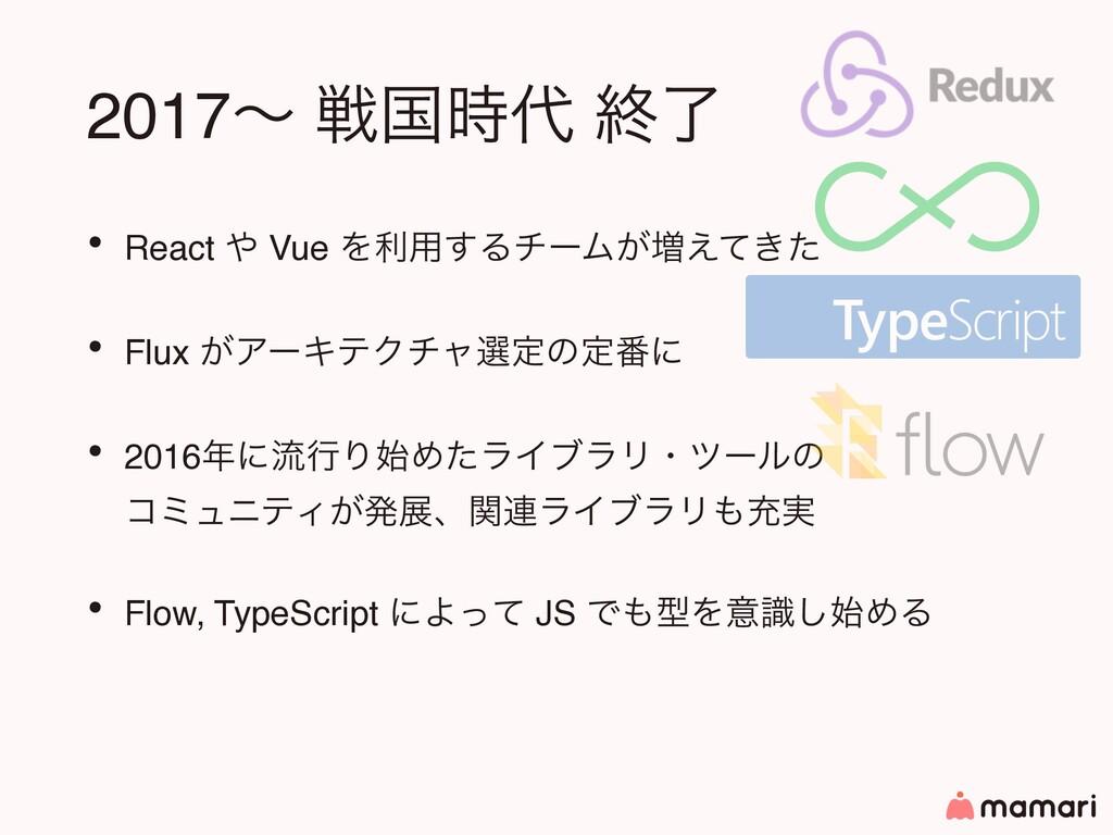 2017ʙ ઓࠃ ऴྃ • React  Vue Λར༻͢ΔνʔϜ͕૿͖͑ͯͨ • Fl...
