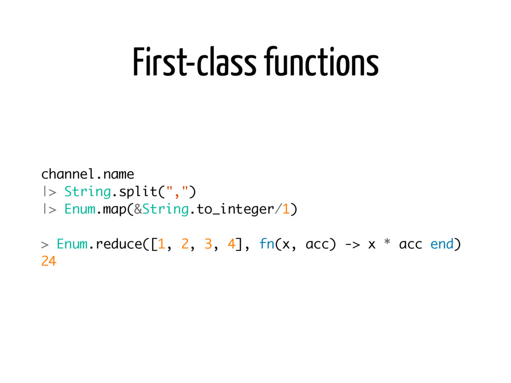First-class functions channel.name |> String.sp...