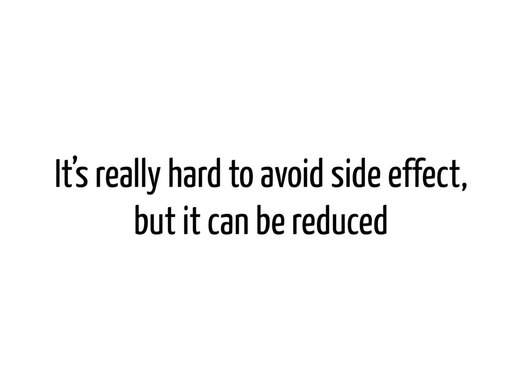 It's really hard to avoid side effect, but it c...
