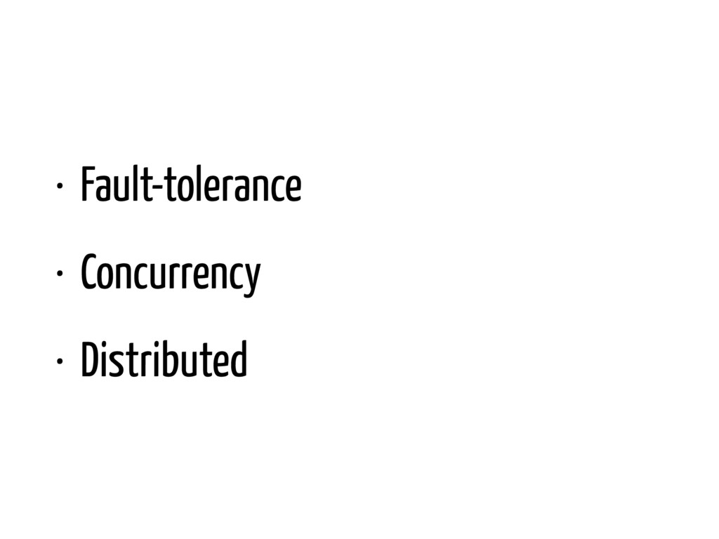 • Fault-tolerance • Concurrency • Distributed