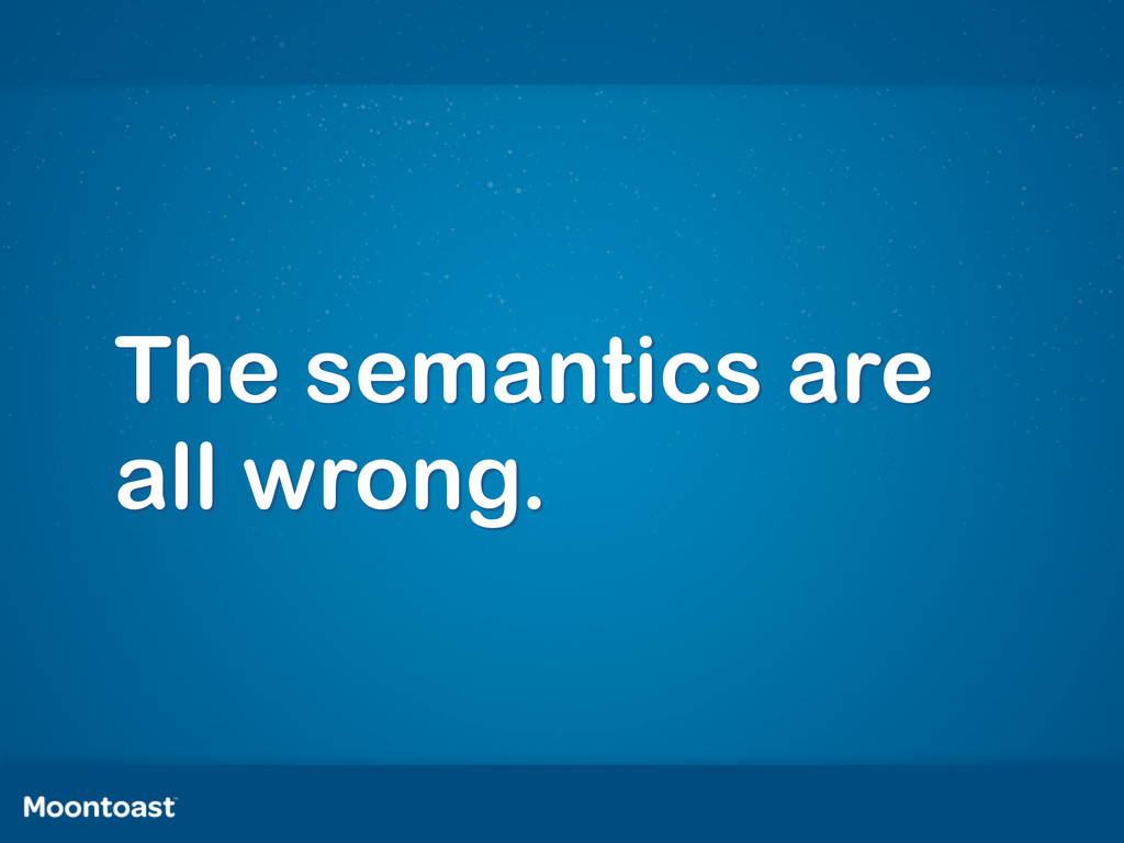 The semantics are all wrong.
