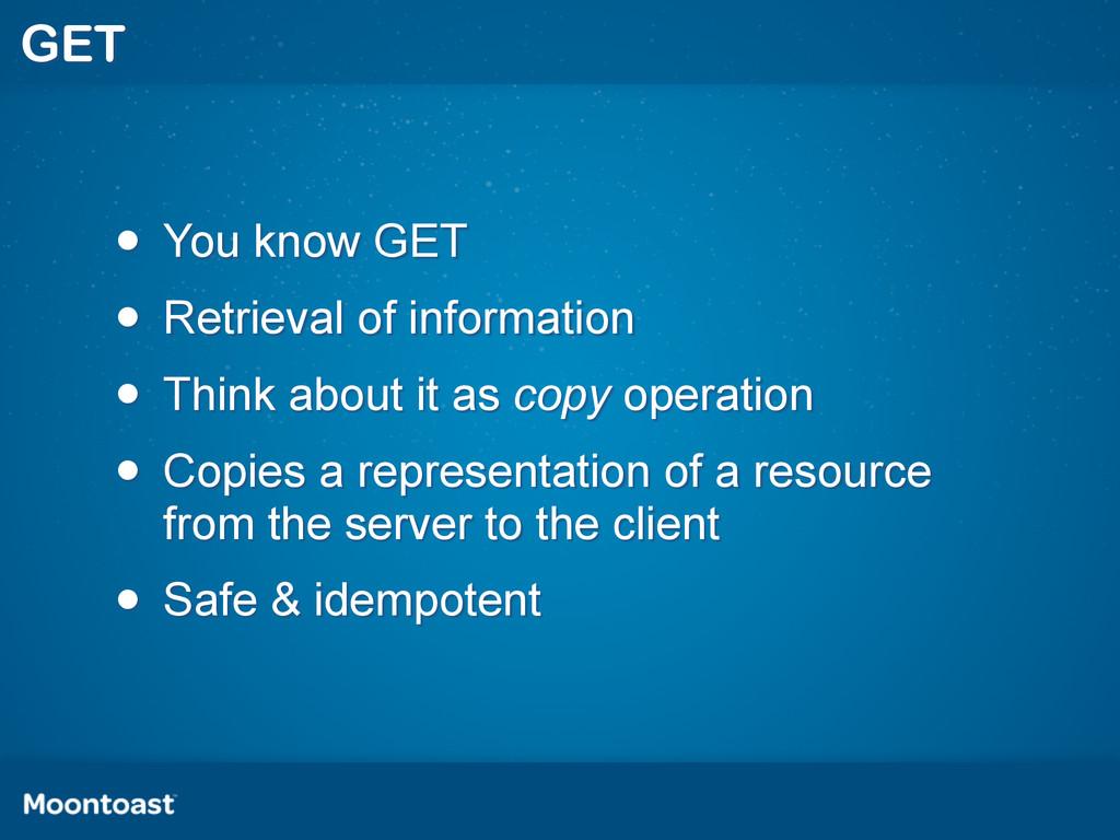 GET • You know GET • Retrieval of information •...