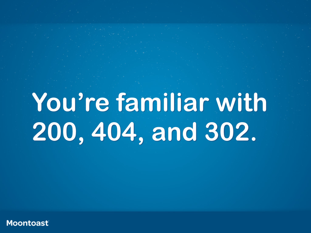 You're familiar with 200, 404, and 302.