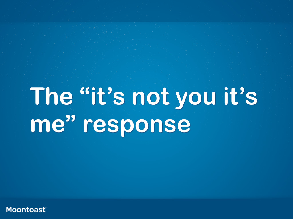 """The """"it's not you it's me"""" response"""
