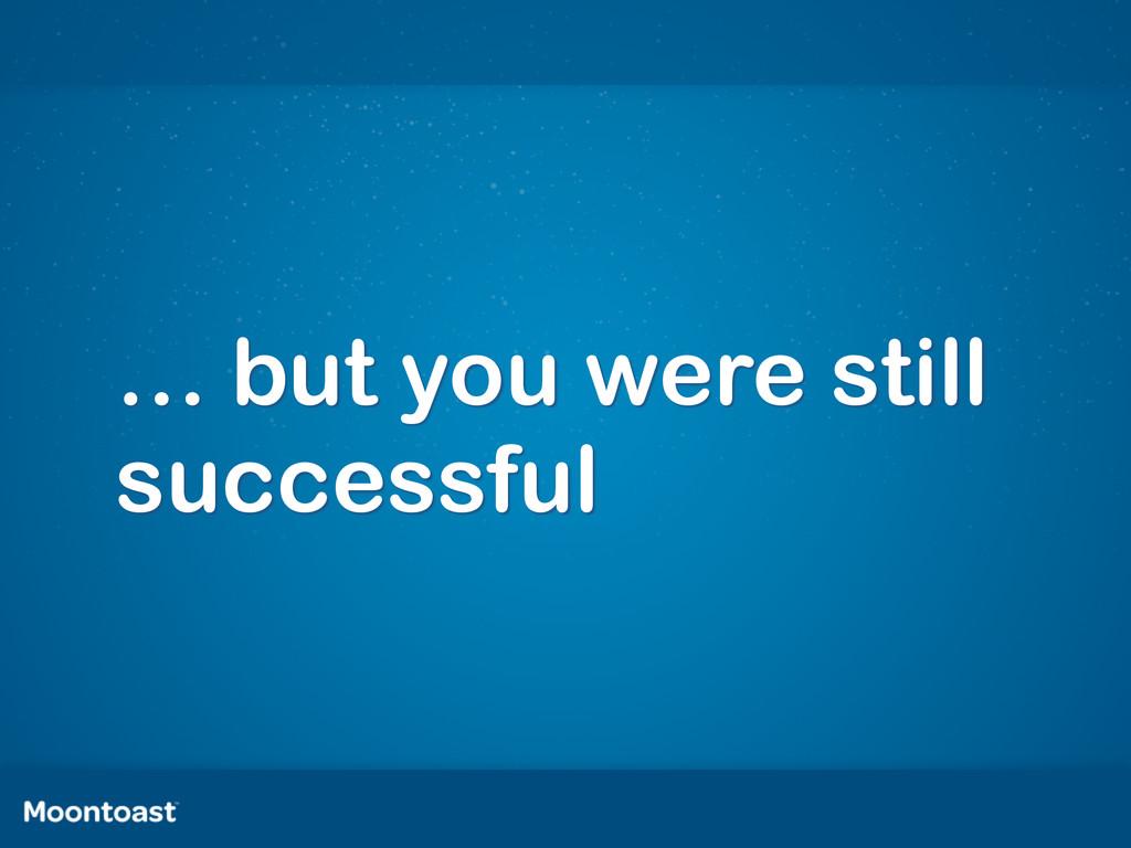 … but you were still successful