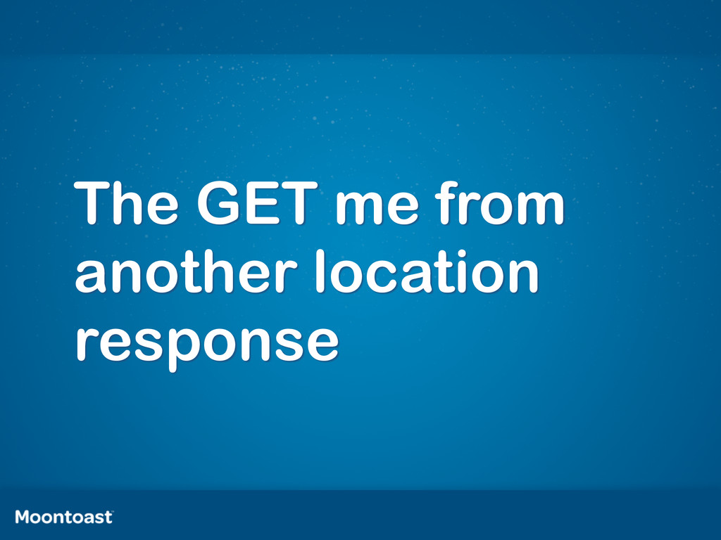 The GET me from another location response