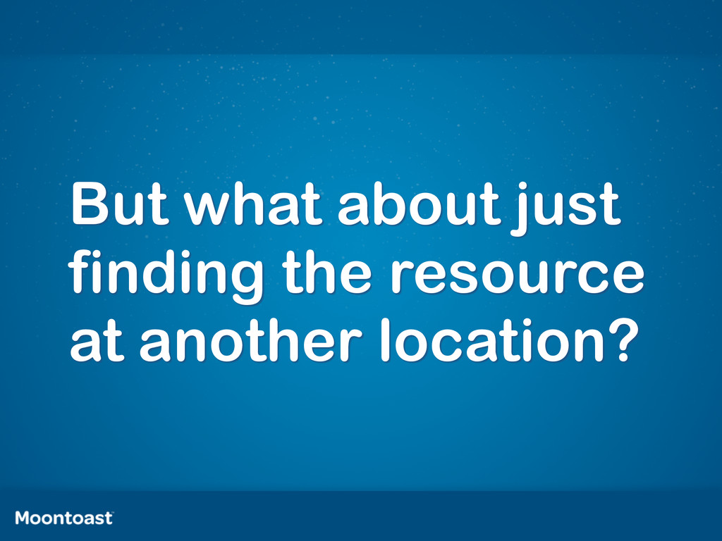 But what about just finding the resource at ano...