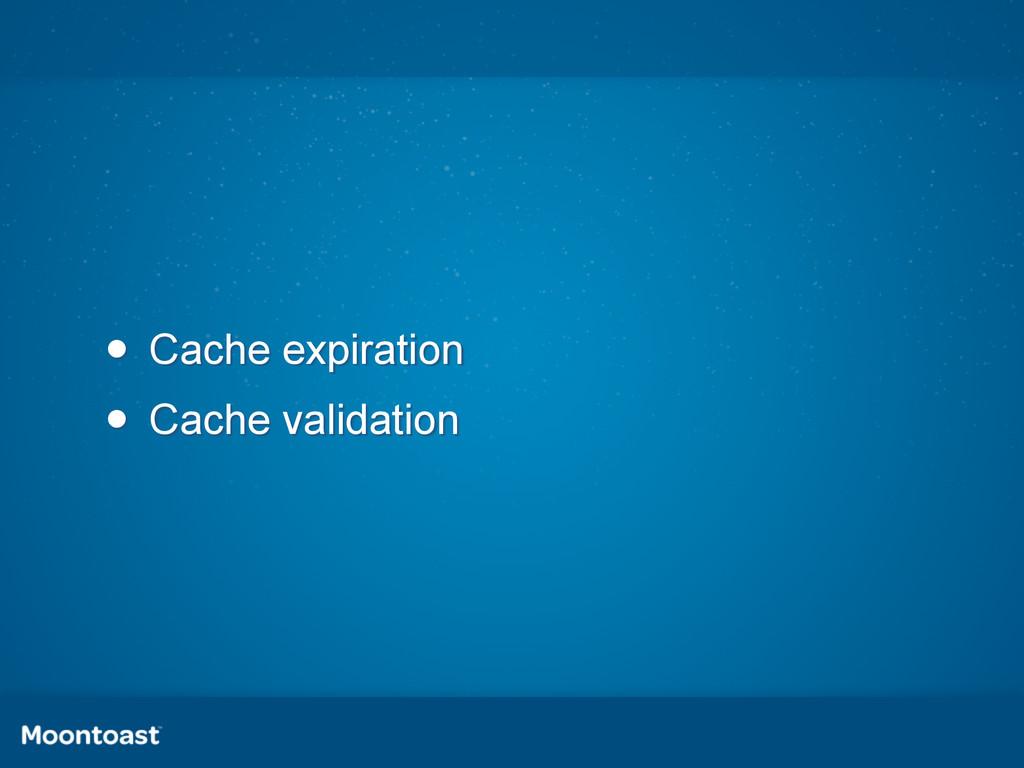 • Cache expiration • Cache validation