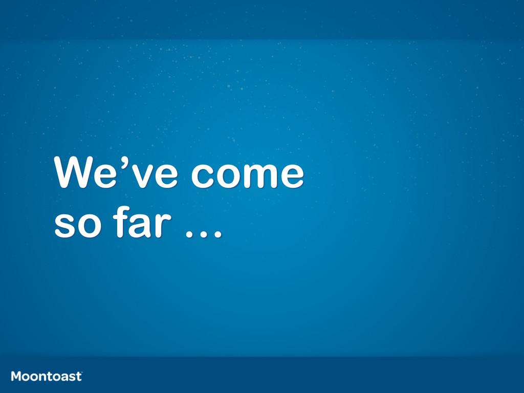 We've come  so far …