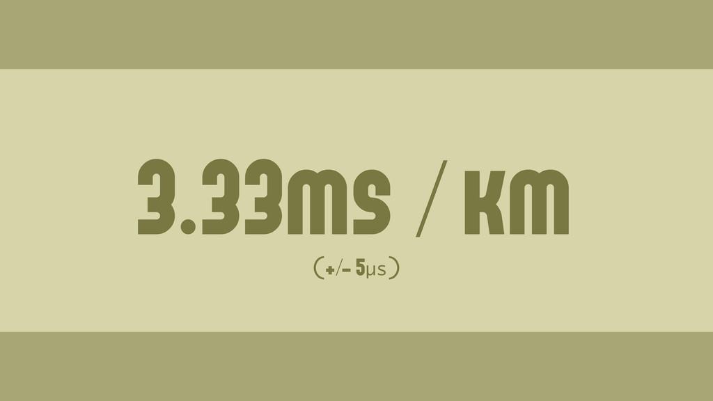 3.33ms / km (+/- 5µs) Wednesday, June 19, 13