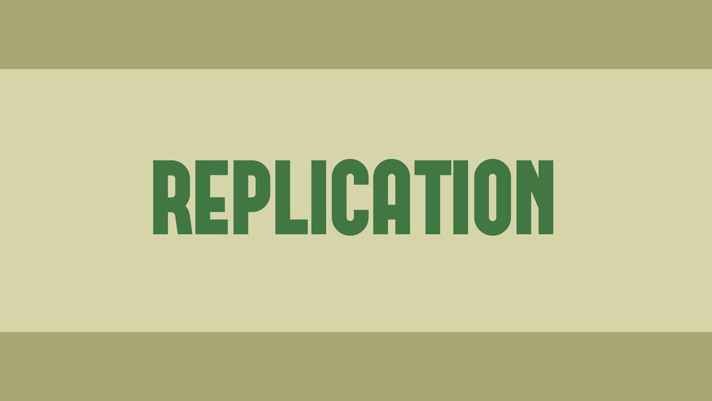 REPLICATION Wednesday, June 19, 13