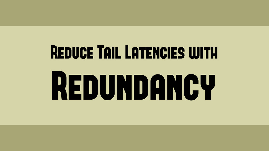 Reduce Tail Latencies with Redundancy Wednesday...