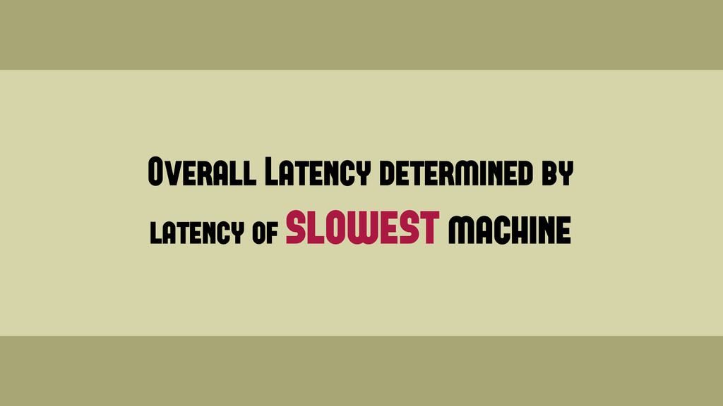 Overall Latency determined by latency of slowes...