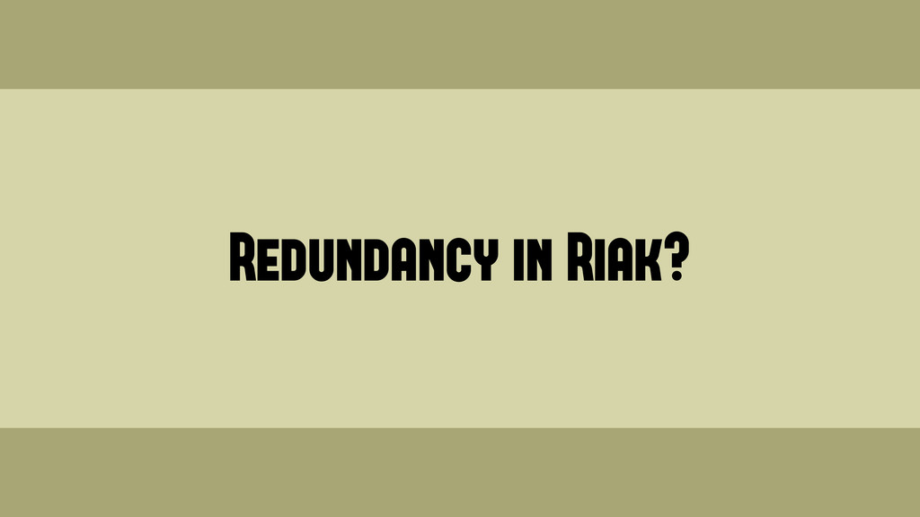 Redundancy in Riak? Wednesday, June 19, 13
