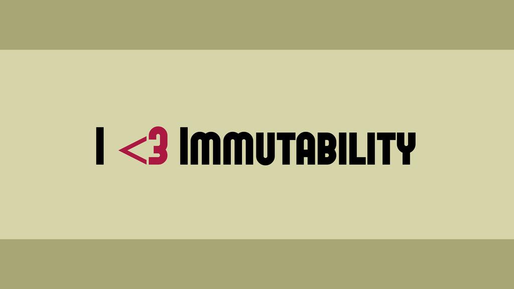 I <3 Immutability Wednesday, June 19, 13