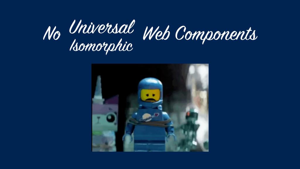 No Web Components Isomorphic Universal