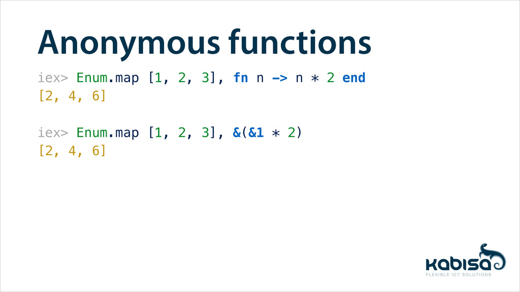 Anonymous functions iex> Enum.map [1, 2, 3], fn...