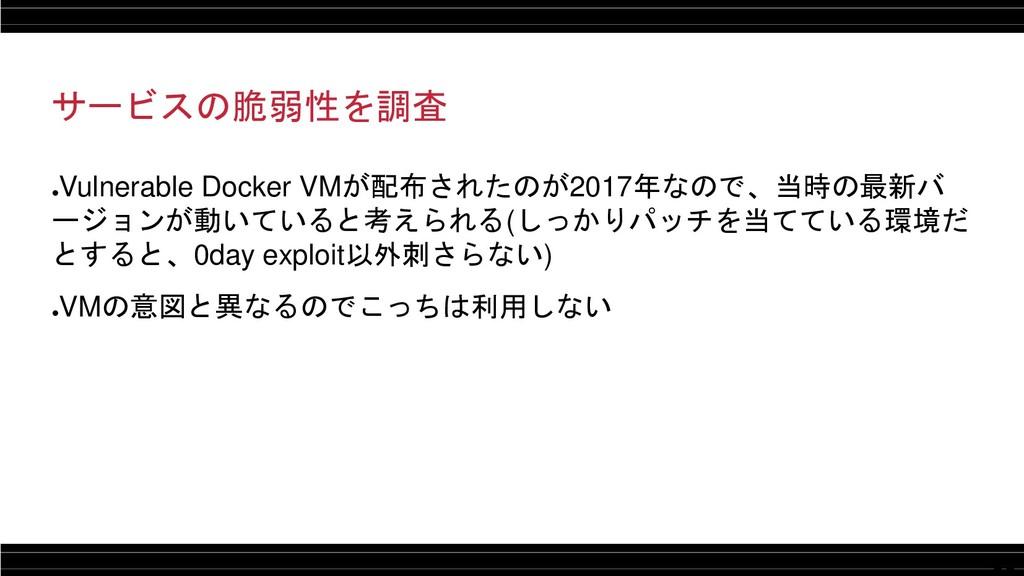 11 サービスの脆弱性を調査 ● Vulnerable Docker VMが配布されたのが20...