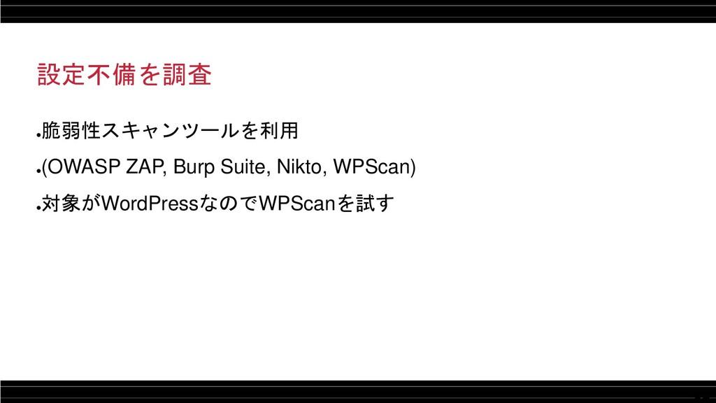 12 設定不備を調査 ● 脆弱性スキャンツールを利用 ● (OWASP ZAP, Burp S...